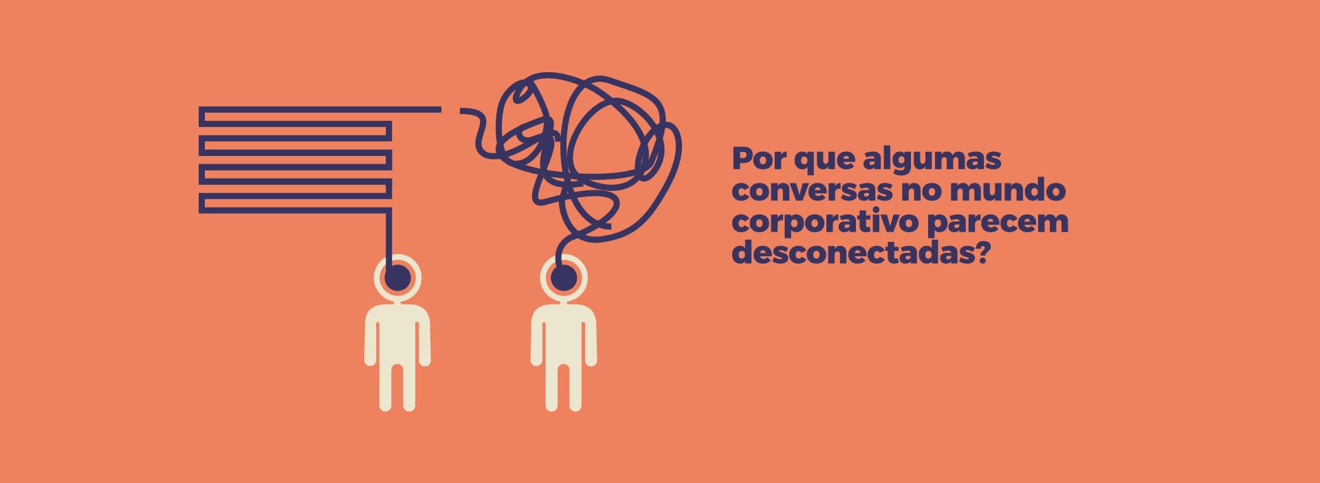 Por que algumas conversas no mundo corporativo parecem desconectadas?