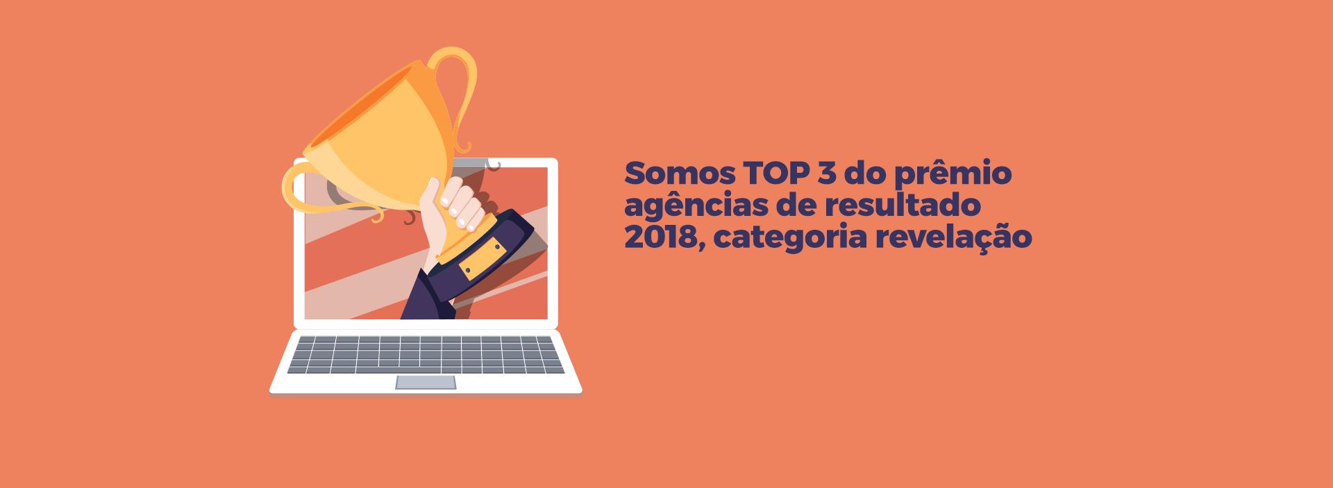Somos TOP 3 do prêmio agências de resultado 2018, categoria revelação