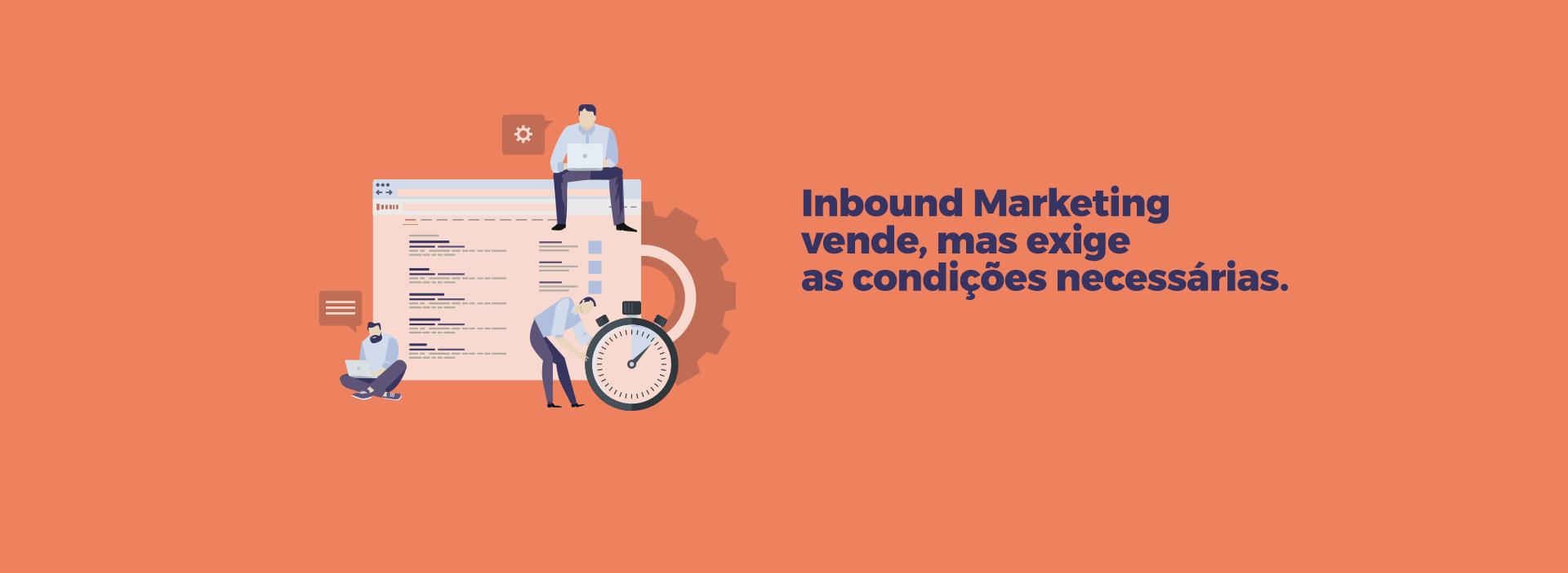 Inbound Marketing vende, mas exige as condições necessárias.